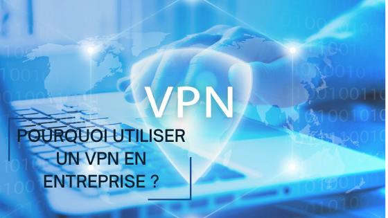 Pourquoi utiliser un VPN en entreprise?