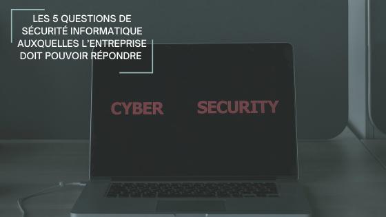 Les 5 questions de sécurité informatique auxquelles l'entreprise doit pouvoir répondre